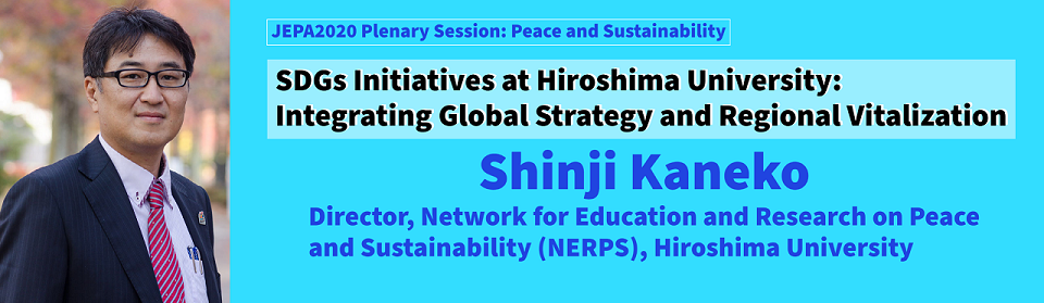 SDGs Initiatives at Hiroshima University: Integrating Global Strategy  and Regional Vitalization Shinji Kaneko, Director, Network for Education and Research on Peace and Sustainability (NERPS), Hiroshima University